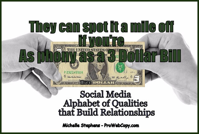 People can spot it a mile off if your social media is as phony as a 3 dollar bill. The Social Media Alphabet of Qualities that Build Relationships - A is for Authentic