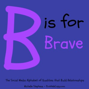 In the Social Media Alphabet of Qualities that Build Relationships, B is for Brave because often we have to overcome mindset barriers before we can use it to market our businesses